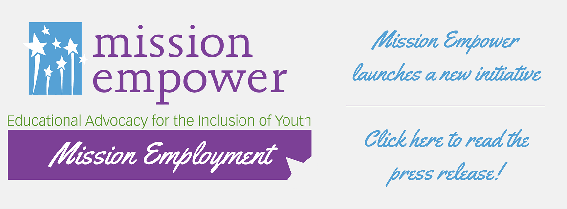 Mission Empower: Educational Advocacy for the Inclusion of Youth - Mission Employment. Mission Empower launches a new initiative. Click here to read the press release!